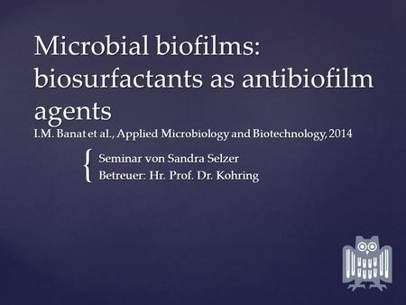 { Microbial biofilms: biosurfactants as antibiofilm agents I.M. Banat et al., Applied Microbiology and Biotechnology, 2014 Seminar von Sandra Selzer Betreuer: