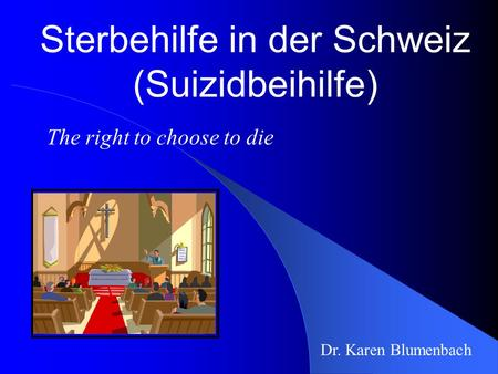 Sterbehilfe in der Schweiz (Suizidbeihilfe) Dr. Karen Blumenbach The right to choose to die.