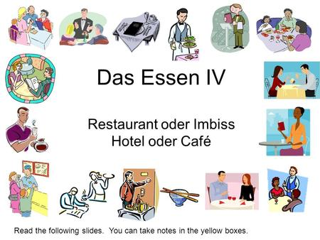 Das Essen IV Restaurant oder Imbiss Hotel oder Café Read the following slides. You can take notes in the yellow boxes.