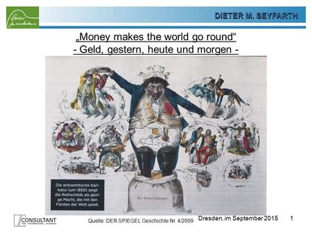 "DIETER SEYFARTH DIETER M. SEYFARTH Dresden, im September 2015 ""Money makes the world go round"" - Geld, gestern, heute und morgen - 1 Quelle: DER SPIEGEL."