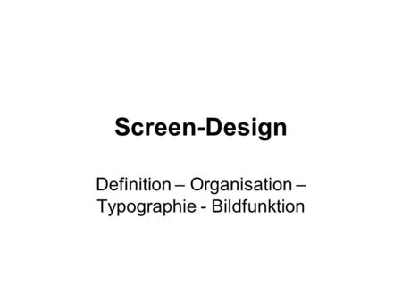 Screen-Design Definition – Organisation – Typographie - Bildfunktion.