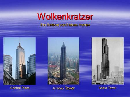 Wolkenkratzer Ein Referat von Fabian Immler Tower Jin Mao Tower Central PlazaSears Tower.