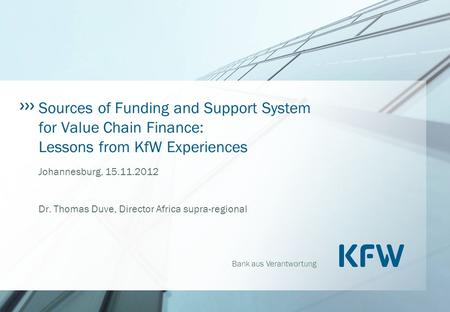 Bank aus Verantwortung Sources of Funding and Support System for Value Chain Finance: Lessons from KfW Experiences Johannesburg, 15.11.2012 Dr. Thomas.