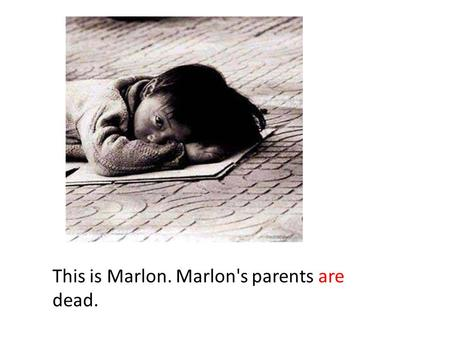 This is Marlon. Marlon's parents are dead.. If Marlon's parents weren't dead, Marlon would not live alone in the streets.