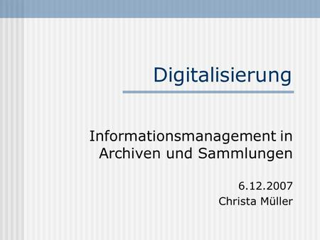 Digitalisierung Informationsmanagement in Archiven und Sammlungen 6.12.2007 Christa Müller.