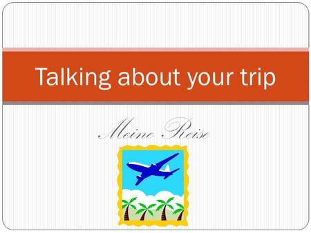Meine Reise Talking about your trip. Review: Can you tell where you went? Ich bin nach Florida geflogen. Ich bin nach Atlanta gefahren. Ich bin an den.