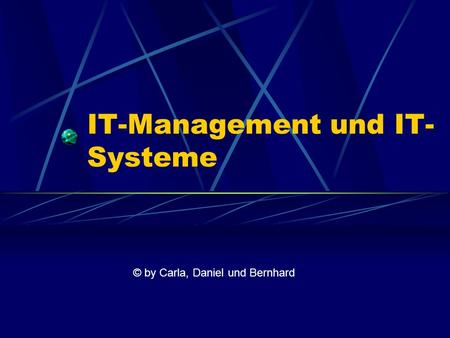 IT-Management und IT- Systeme © by Carla, Daniel und Bernhard.