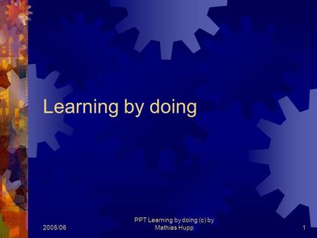 2005/06 PPT Learning by doing (c) by Mathias Hupp1 Learning by doing.
