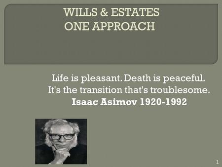 WILLS & ESTATES ONE APPROACH Life is pleasant. Death is peaceful. It's the transition that's troublesome. Isaac Asimov 1920-1992 1.