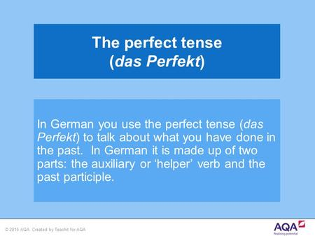 © 2015 AQA. Created by Teachit for AQA In German you use the perfect tense (das Perfekt) to talk about what you have done in the past. In German it is.
