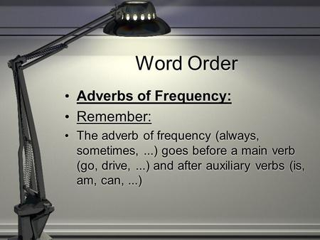 Word Order Adverbs of Frequency: Remember: The adverb of frequency (always, sometimes,...) goes before a main verb (go, drive,...) and after auxiliary.