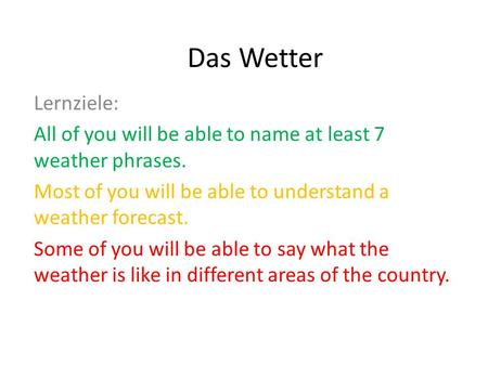Das Wetter Lernziele: All of you will be able to name at least 7 weather phrases. Most of you will be able to understand a weather forecast. Some of you.