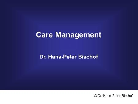 Care Management Dr. Hans-Peter Bischof © Dr. Hans-Peter Bischof.