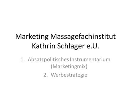 Marketing Massagefachinstitut Kathrin Schlager e.U. 1.Absatzpolitisches Instrumentarium (Marketingmix) 2.Werbestrategie.