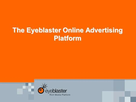 The Eyeblaster Online Advertising Platform. The Eyeblaster platform MEDIA CREATIVEPUBLISHER Single Workflow Die einzige Plattform die alle Marktteilnehmer.