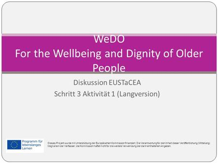 Diskussion EUSTaCEA Schritt 3 Aktivität 1 (Langversion) WeDO For the Wellbeing and Dignity of Older People Dieses Projekt wurde mit Unterstützung der Europäischen.
