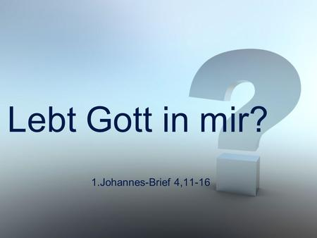 "Lebt Gott in mir? 1.Johannes-Brief 4,11-16. 1.Johannes-Brief 4,11 ""Geliebte, da Gott uns so sehr geliebt hat, sind auch wir verpflichtet, einander zu."