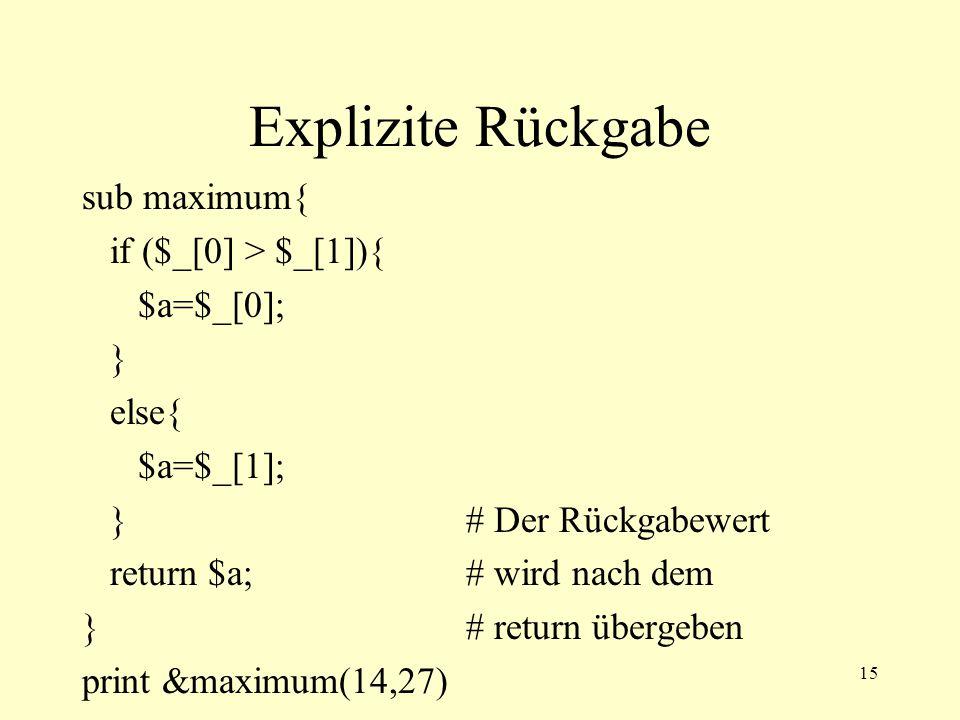 16 Rückgabewert dirty sub maximum{ if ($_[0] > $_[1]){ $_[0];# Der Rückgabewert }# ist der jeweils else{# letzte evaluierte Wert.
