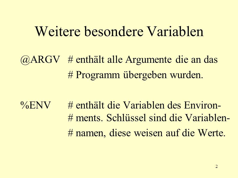 3 @ARGV # Programm aufrufen mit: test.pl Ich bin ein Test foreach $arg(@ARGV){ print #$arg\n } # liefert: #Ich #bin #ein #Test