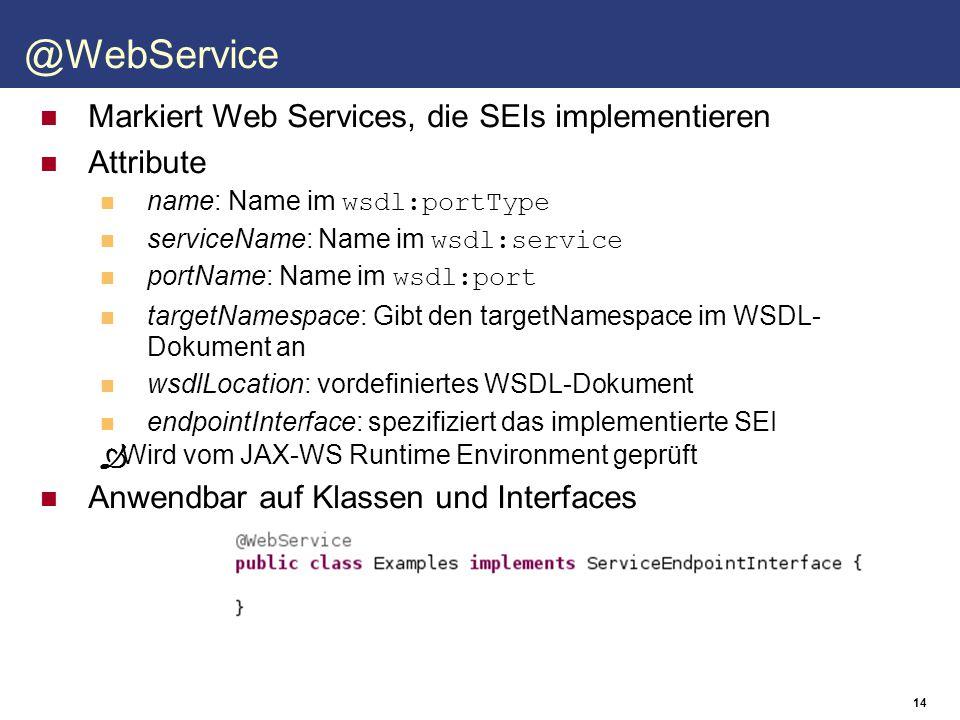 15 @WebMethod Attribute operationName: Name im wsdl:operation exclude: Gibt an, dass die Methode nicht veröffentlicht werden soll Anwendbar auf Methoden