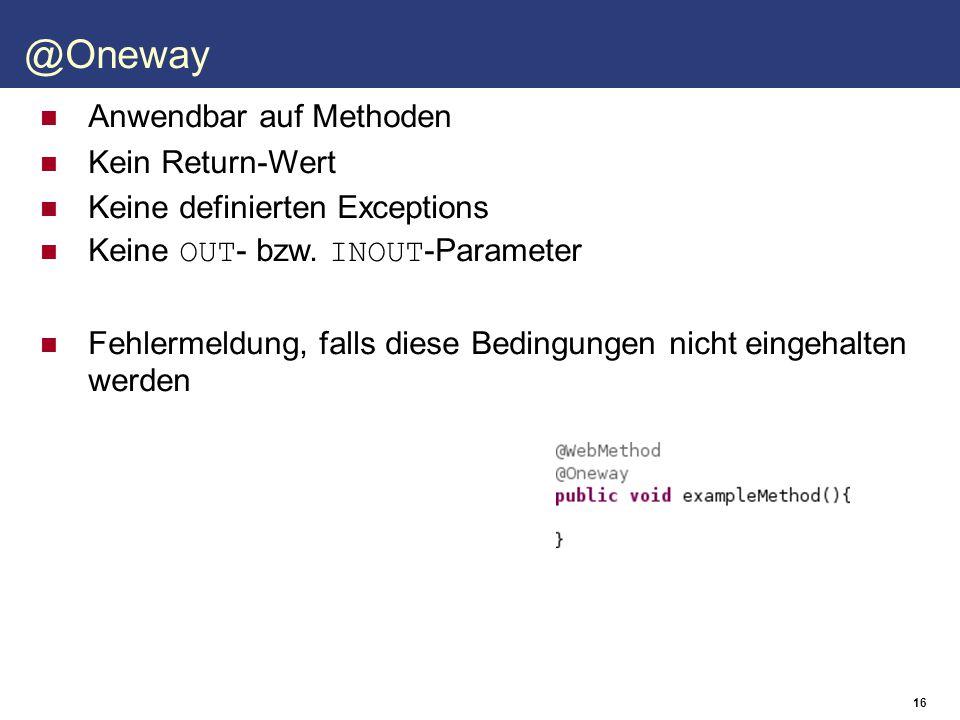 17 Gibt an, wie ein Parameter im WSDL-Dokument aussieht Attribute name: Name des Parameters im WSDL-Dokument partName: Name im wsdl:part, bei RPC-Stil targetNamespace: Namespace des Parameters mode: IN, OUT oder INOUT header: Ob der Parameter im Nachrichtenkopf abgelegt ist Anwendbar auf Parameter @WebParam