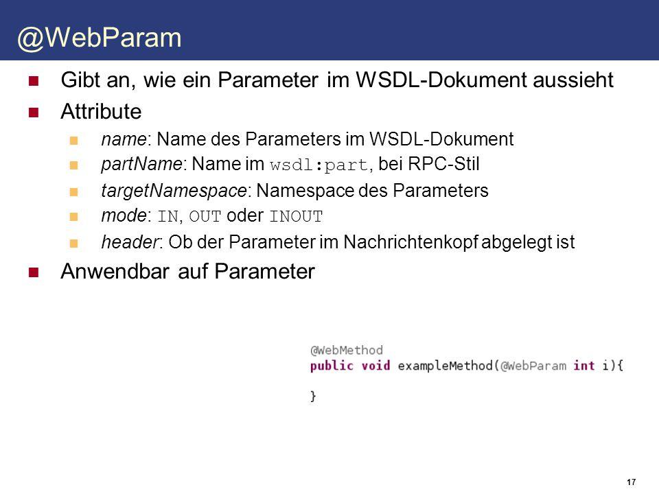 18 Gibt an, wie ein Rückgabewert im WSDL-Dokument aussieht Attribute name: Name der Ausgabe im WSDL-Dokument partName: Name im wsdl:part, bei RPC-Stil targetNamespace: Namespace der Ausgabe header: Ob die Ausgabe im Nachrichtenkopf abgelegt ist Anwendbar auf Methoden @WebResult