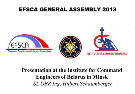 EFSCA GENERAL ASSEMBLY 2013 Presentation at the Institute for Command Engineers of Belarus in Minsk SL OBR Ing. Hubert Schaumberger.