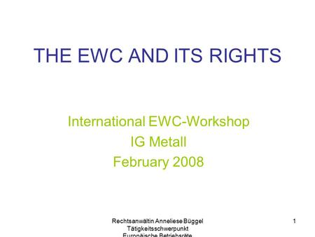 Rechtsanwältin Anneliese Büggel Tätigkeitsschwerpunkt Europäische Betriebsräte 1 THE EWC AND ITS RIGHTS International EWC-Workshop IG Metall February 2008.