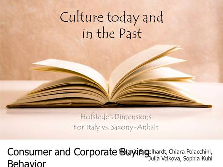 Culture today and in the Past Hofstede's Dimensions For Italy vs. Saxony-Anhalt Consumer and Corporate Buying Behavior Melanie Engelhardt, Chiara Polacchini,