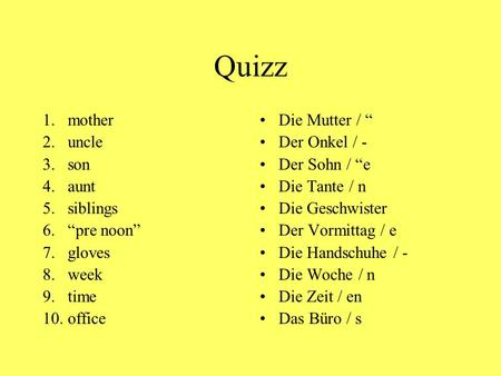 "Quizz 1.mother 2.uncle 3.son 4.aunt 5.siblings 6.""pre noon"" 7.gloves 8.week 9.time 10.office Die Mutter / "" Der Onkel / - Der Sohn / ""e Die Tante / n Die."