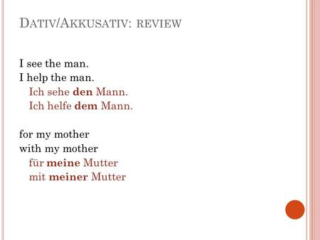 D ATIV /A KKUSATIV : REVIEW I see the man. I help the man. Ich sehe den Mann. Ich helfe dem Mann. for my mother with my mother für meine Mutter mit meiner.