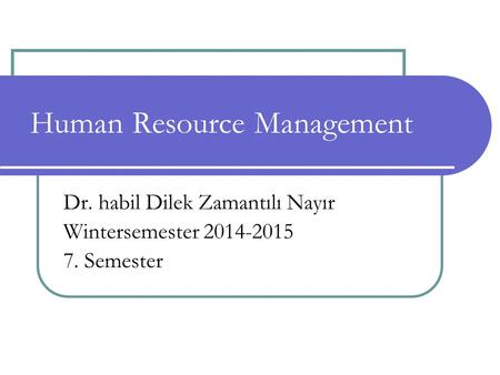 Human Resource Management Dr. habil Dilek Zamantılı Nayır Wintersemester 2014-2015 7. Semester.