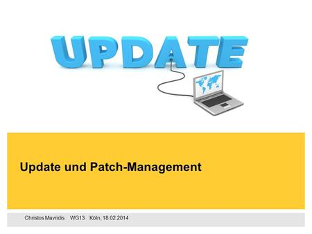 Christos Mavridis ‌ WG13 ‌‌‌ Köln, 18.02.2014 Update und Patch-Management.