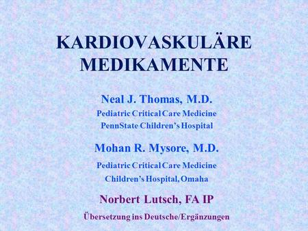 KARDIOVASKULÄRE MEDIKAMENTE Neal J. Thomas, M.D. Pediatric Critical Care Medicine PennState Children's Hospital Mohan R. Mysore, M.D. Pediatric Critical.