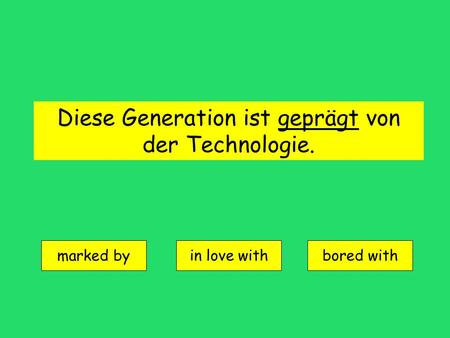 Diese Generation ist geprägt von der Technologie. marked by in love withbored with.