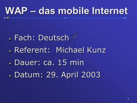 1 WAP – das mobile Internet Fach: Deutsch Fach: Deutsch Referent: Michael Kunz Referent: Michael Kunz Dauer: ca. 15 min Dauer: ca. 15 min Datum: 29. April.