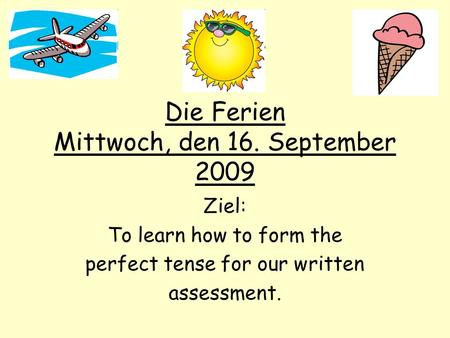 Die Ferien Mittwoch, den 16. September 2009 Ziel: To learn how to form the perfect tense for our written assessment.