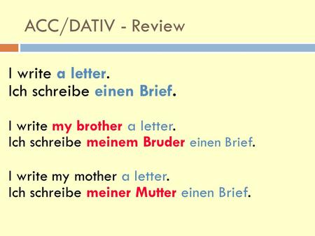 ACC/DATIV - Review I write a letter. Ich schreibe einen Brief. I write my brother a letter. Ich schreibe meinem Bruder einen Brief. I write my mother a.