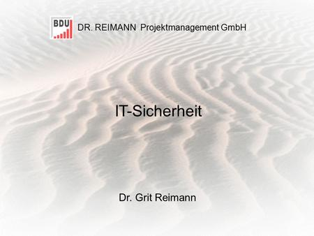 D R. R EIMANN Projektmanagement GmbH 1 IT-Sicherheit Dr. Grit Reimann DR. REIMANN Projektmanagement GmbH IT-Sicherheit.