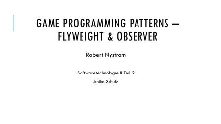 GAME PROGRAMMING PATTERNS – FLYWEIGHT & OBSERVER Robert Nystrom Softwaretechnologie II Teil 2 Anike Schulz.
