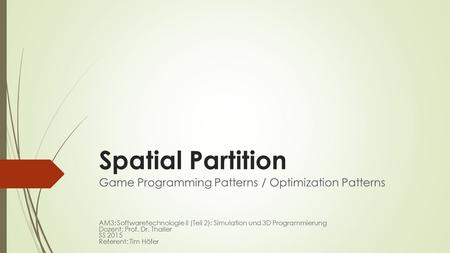Spatial Partition Game Programming Patterns / Optimization Patterns AM3: Softwaretechnologie II (Teil 2): Simulation und 3D Programmierung Dozent: Prof.