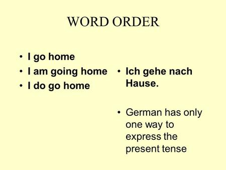 WORD ORDER I go home I am going home I do go home Ich gehe nach Hause. German has only one way to express the present tense.