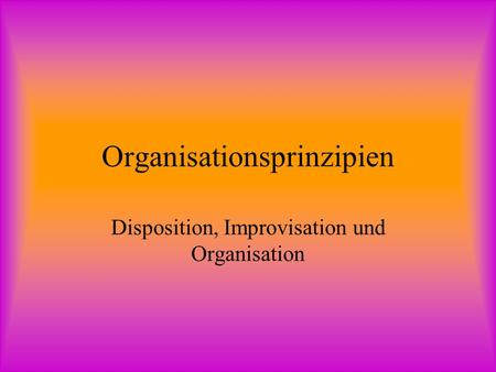 Organisationsprinzipien Disposition, Improvisation und Organisation.