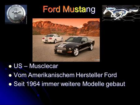 Ford Mustang US – Musclecar US – Musclecar Vom Amerikanischem Hersteller Ford Vom Amerikanischem Hersteller Ford Seit 1964 immer weitere Modelle gebaut.