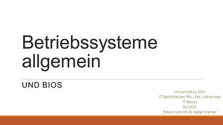 Betriebssysteme allgemein UND BIOS Universität zu Köln IT-Zertifikat der Phil.-Fak.: Advanced IT Basics SS 2015 Fabian Schmitz & Isabel Krämer.