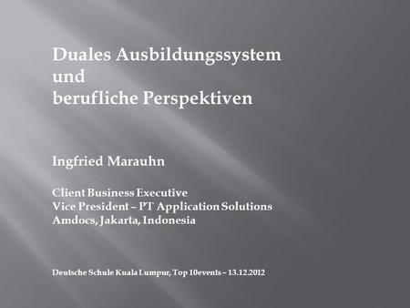 Duales Ausbildungssystem und berufliche Perspektiven Ingfried Marauhn Client Business Executive Vice President – PT Application Solutions Amdocs, Jakarta,