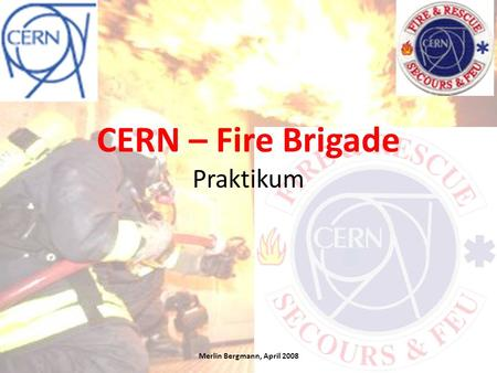 CERN – Fire Brigade Praktikum Merlin Bergmann, April 2008.