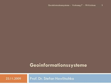 Geoinformationssysteme Prof. Dr. Stefan Hawlitschka 23.11.2009 1 Geoinformationssysteme - Vorlesung 7 - FH Koblenz.