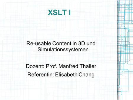 XSLT I Re-usable Content in 3D und Simulationssystemen Dozent: Prof. Manfred Thaller Referentin: Elisabeth Chang.