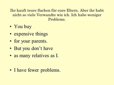 Ihr kauft teure Sachen für eure Eltern. Aber ihr habt nicht so viele Verwandte wie ich. Ich habe weniger Probleme. You buy expensive things for your parents.